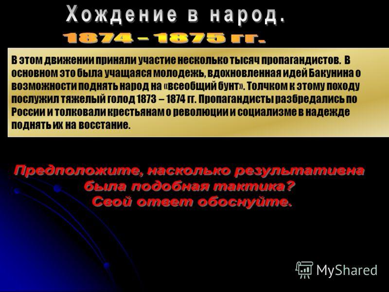 В этом движении приняли участие несколько тысяч пропагандистов. В основном это была учащаяся молодежь, вдохновленная идей Бакунина о возможности поднять народ на «всеобщий бунт». Толчком к этому походу послужил тяжелый голод 1873 – 1874 гг. Пропаганд