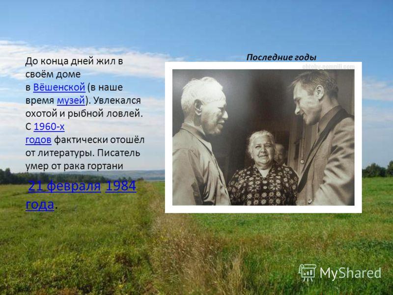 Последние годы До конца дней жил в своём доме в Вёшенской (в наше время музей). Увлекался охотой и рыбной ловлей. С 1960-х годов фактически отошёл от литературы. Писатель умер от рака гортаниВёшенскоймузей1960-х годов 21 февраля 1984 года. 21 февраля
