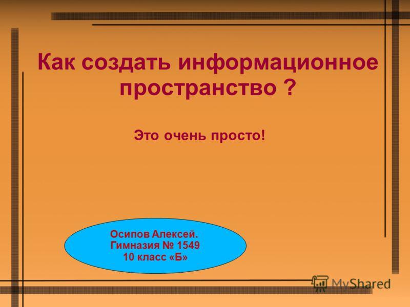 Как создать информационное пространство ? Это очень просто! Осипов Алексей. Гимназия 1549 10 класс «Б»