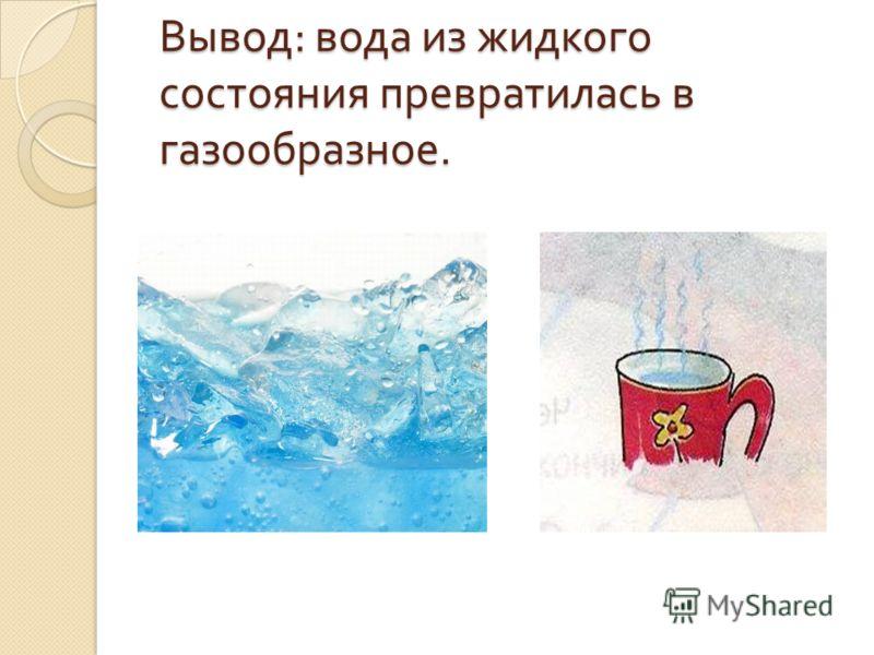 Вывод : вода из жидкого состояния превратилась в газообразное.