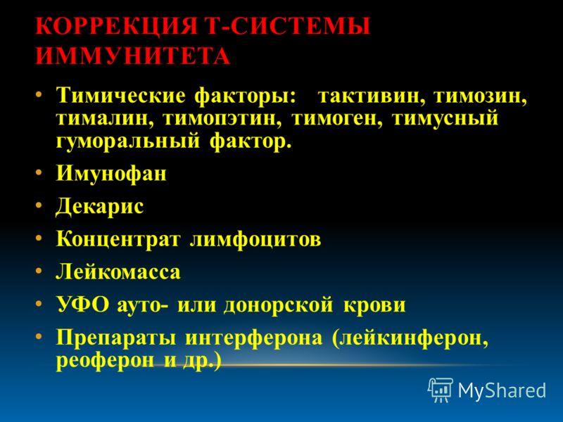 КОРРЕКЦИЯ Т-СИСТЕМЫ ИММУНИТЕТА Тимические факторы: тактивин, тимозин, тималин, тимопэтин, тимоген, тимусный гуморальный фактор. Имунофан Декарис Концентрат лимфоцитов Лейкомасса УФО ауто- или донорской крови Препараты интерферона (лейкинферон, реофер