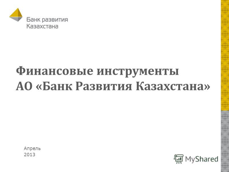Апрель 2013 Финансовые инструменты АО «Банк Развития Казахстана»