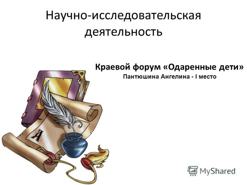 Научно-исследовательская деятельность Краевой форум «Одаренные дети» Пантюшина Ангелина - I место
