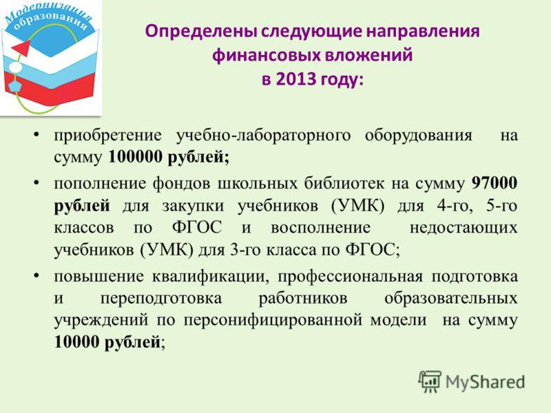 Определены следующие направления финансовых вложений в 2013 году: приобретение учебно-лабораторного оборудования на сумму 100000 рублей; пополнение фондов школьных библиотек на сумму 97000 рублей для закупки учебников (УМК) для 4-го, 5-го классов по