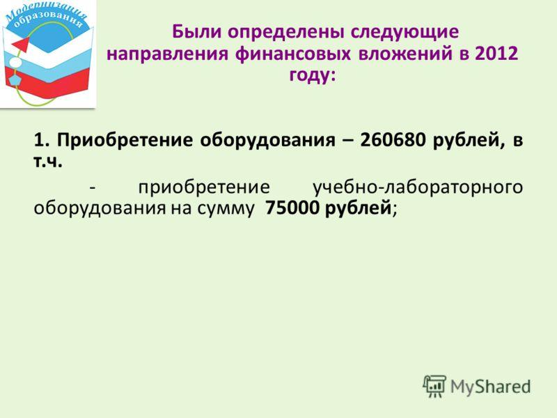 Были определены следующие направления финансовых вложений в 2012 году: 1. Приобретение оборудования – 260680 рублей, в т.ч. - приобретение учебно-лабораторного оборудования на сумму 75000 рублей;