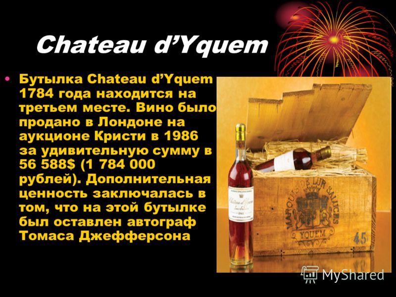 Chateau dYquem Бутылка Chateau dYquem 1784 года находится на третьем месте. Вино было продано в Лондоне на аукционе Кристи в 1986 за удивительную сумму в 56 588$ (1 784 000 рублей). Дополнительная ценность заключалась в том, что на этой бутылке был о