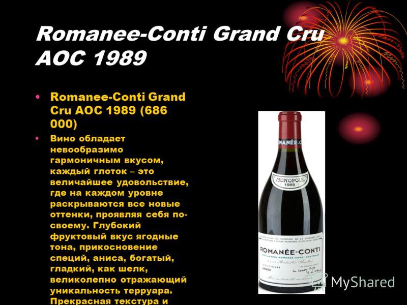 Romanee-Conti Grand Cru AOC 1989 Romanee-Conti Grand Cru AOC 1989 (686 000) Вино обладает невообразимо гармоничным вкусом, каждый глоток – это величайшее удовольствие, где на каждом уровне раскрываются все новые оттенки, проявляя себя по- своему. Глу