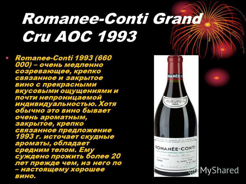 Romanee-Conti Grand Cru AOC 1993 Romanee-Conti 1993 (660 000) – очень медленно созревающее, крепко связанное и закрытое вино с прекрасными вкусовыми ощущениями и почти непроницаемой индивидуальностью. Хотя обычно это вино бывает очень ароматным, закр