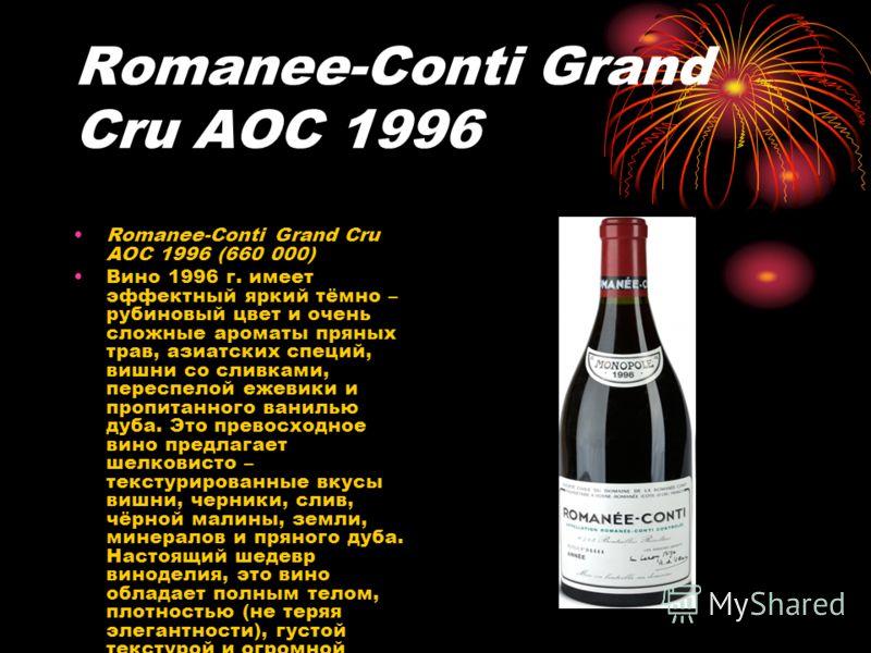 Romanee-Conti Grand Cru AOC 1996 Romanee-Conti Grand Cru AOC 1996 (660 000) Вино 1996 г. имеет эффектный яркий тёмно – рубиновый цвет и очень сложные ароматы пряных трав, азиатских специй, вишни со сливками, переспелой ежевики и пропитанного ванилью