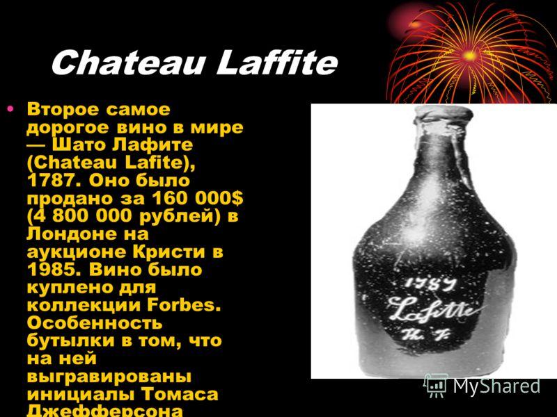 Chateau Laffite Второе самое дорогое вино в мире Шато Лафите (Chateau Lafite), 1787. Оно было продано за 160 000$ (4 800 000 рублей) в Лондоне на аукционе Кристи в 1985. Вино было куплено для коллекции Forbes. Особенность бутылки в том, что на ней вы