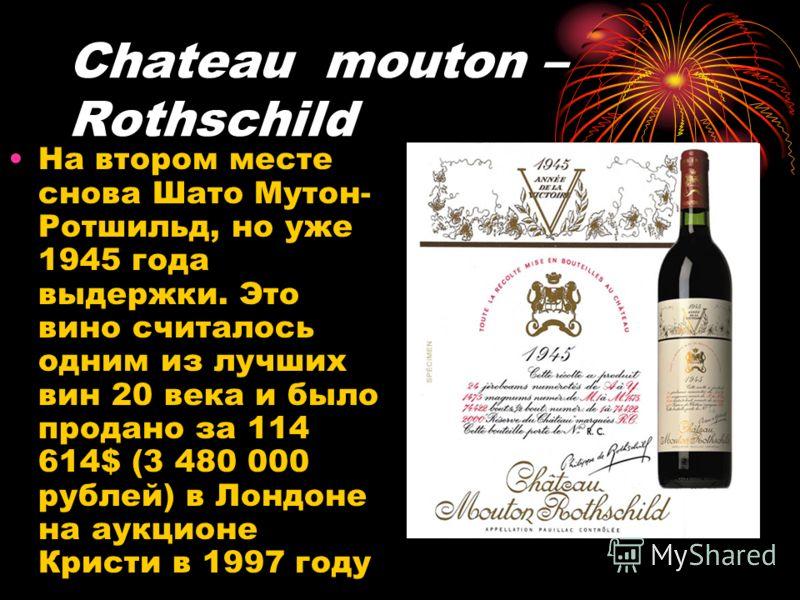 Chateau mouton – Rothschild На втором месте снова Шато Мутон- Ротшильд, но уже 1945 года выдержки. Это вино считалось одним из лучших вин 20 века и было продано за 114 614$ (3 480 000 рублей) в Лондоне на аукционе Кристи в 1997 году