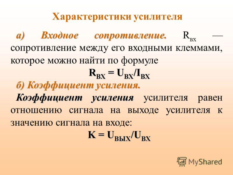 Характеристики усилителя а) Входное сопротивление. а) Входное сопротивление. R вх сопротивление между его входными клеммами, которое можно найти по формуле R ВХ = U ВХ /I ВХ б) Коэффициент усиления. Коэффициент усиления Коэффициент усиления усилителя