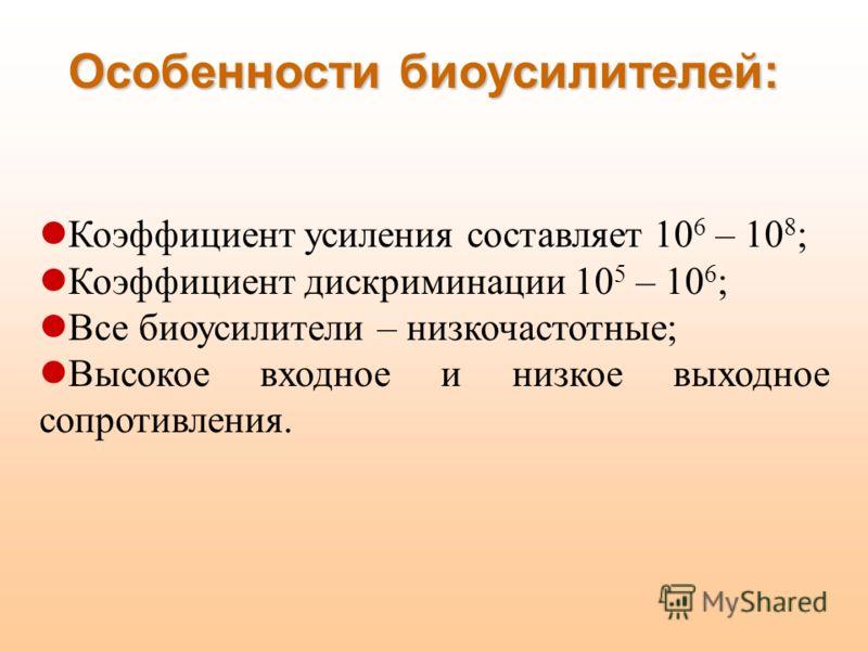 Особенности биоусилителей: Коэффициент усиления составляет 10 6 – 10 8 ; Коэффициент дискриминации 10 5 – 10 6 ; Все биоусилители – низкочастотные; Высокое входное и низкое выходное сопротивления.