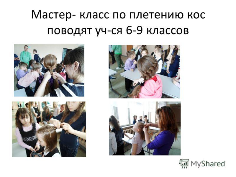 Мастер- класс по плетению кос поводят уч-ся 6-9 классов