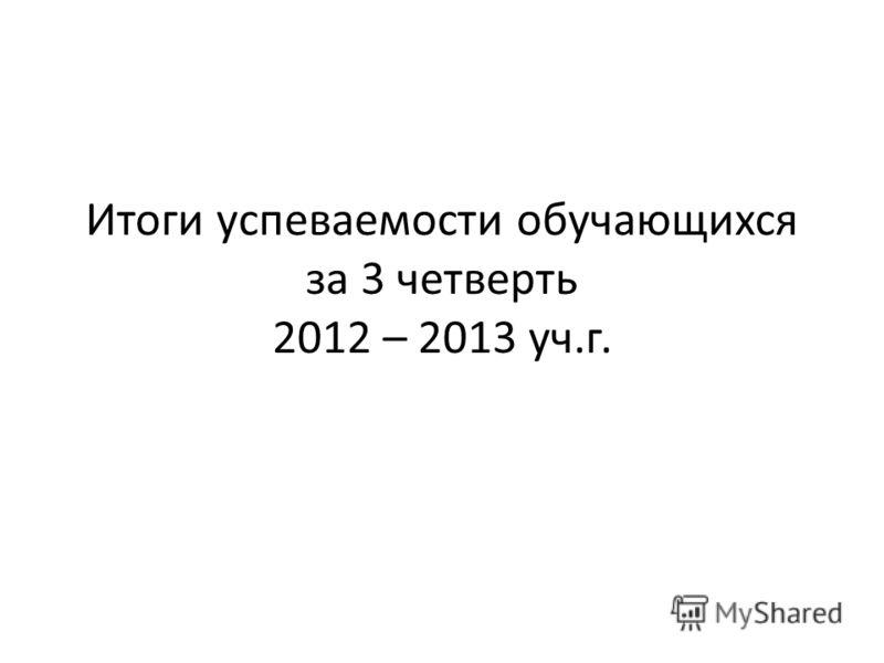 Итоги успеваемости обучающихся за 3 четверть 2012 – 2013 уч.г.
