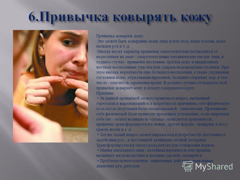 Привычка ковырять кожу. Это может быть ковыряние кожи лица и / или тела, кожи головы, кожи пальцев рук и т. д. Иногда носит характер привычки самостоятельно избавляться от недостатков на лице - самостоятельные механические чистки лица, в худшем случа