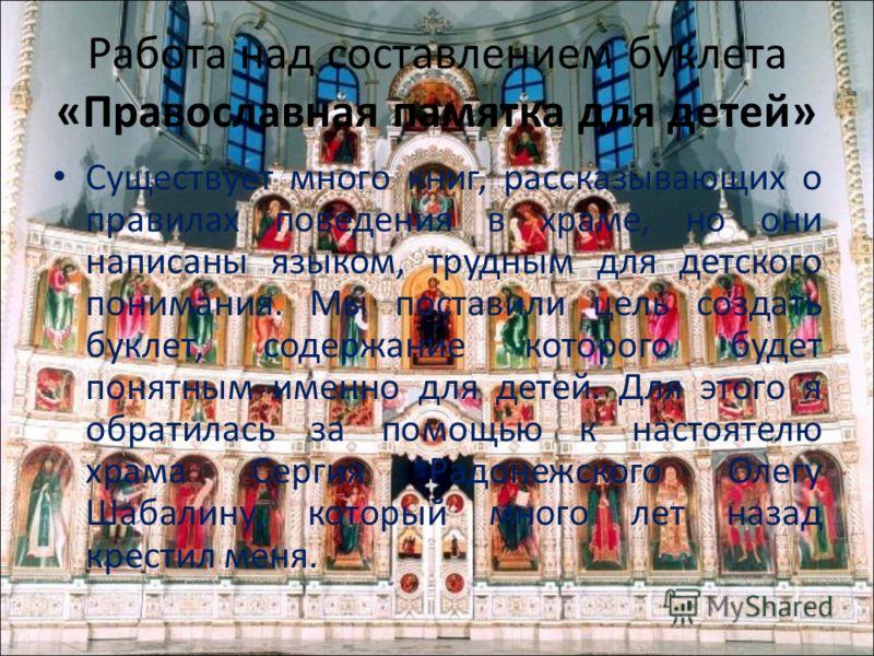 Работа над составлением буклета «Православная памятка для детей» Существует много книг, рассказывающих о правилах поведения в храме, но они написаны языком, трудным для детского понимания. Мы поставили цель создать буклет, содержание которого будет п
