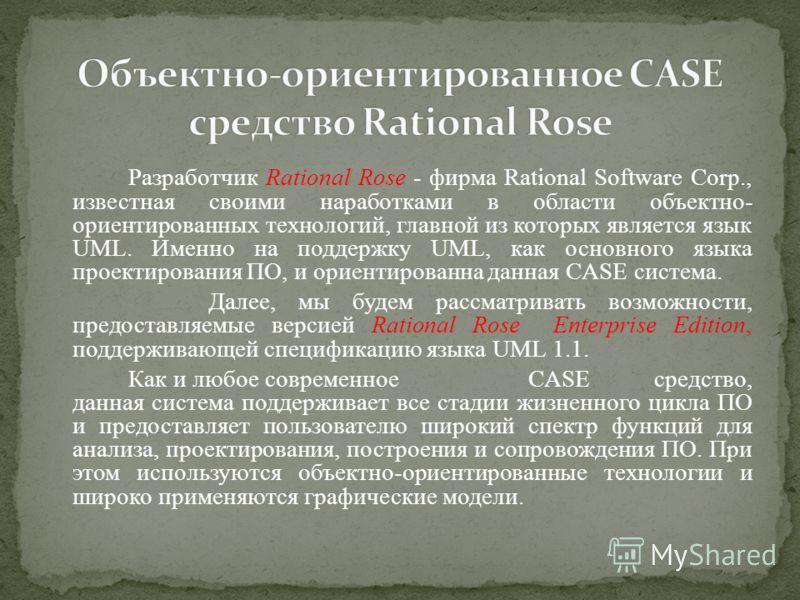 Разработчик Rational Rose - фирма Rational Software Corp., известная своими наработками в области объектно- ориентированных технологий, главной из которых является язык UML. Именно на поддержку UML, как основного языка проектирования ПО, и ориентиров