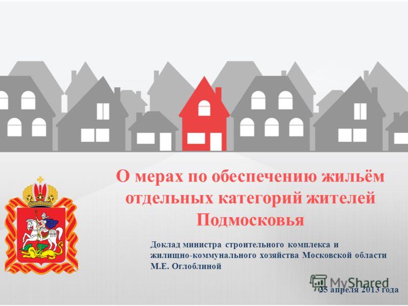 Доклад министра строительного комплекса и жилищно-коммунального хозяйства Московской области М.Е. Оглоблиной 25 апреля 2013 года