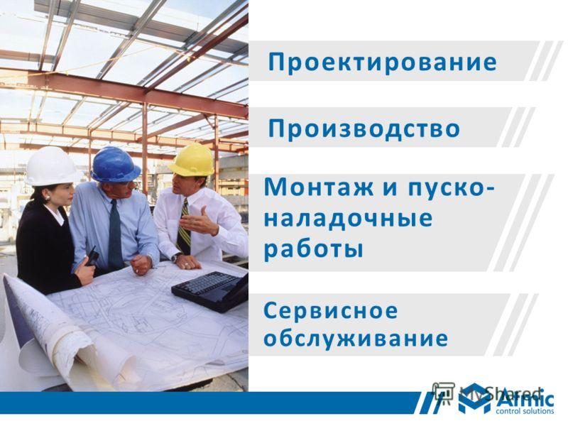 Проектирование Производство Монтаж и пуско- наладочные работы Сервисное обслуживание