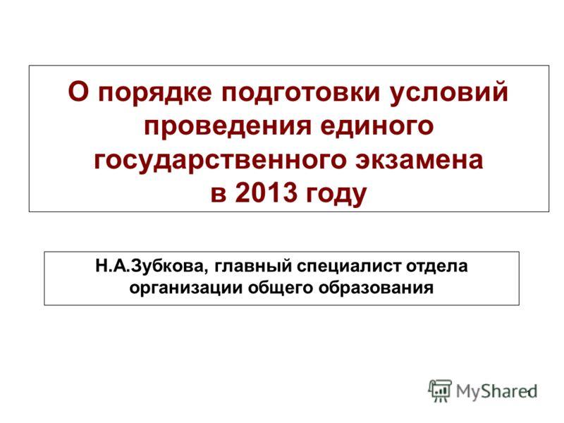 1 О порядке подготовки условий проведения единого государственного экзамена в 2013 году Н.А.Зубкова, главный специалист отдела организации общего образования