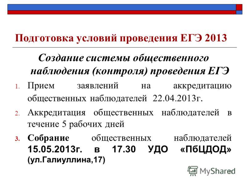 Подготовка условий проведения ЕГЭ 2013 Создание системы общественного наблюдения (контроля) проведения ЕГЭ 1. Прием заявлений на аккредитацию общественных наблюдателей 22.04.2013г. 2. Аккредитация общественных наблюдателей в течение 5 рабочих дней 3.
