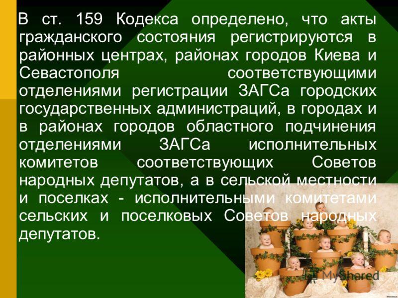 В ст. 159 Кодекса определено, что акты гражданского состояния регистрируются в районных центрах, районах городов Киева и Севастополя соответствующими отделениями регистрации ЗАГСа городских государственных администраций, в городах и в районах городов