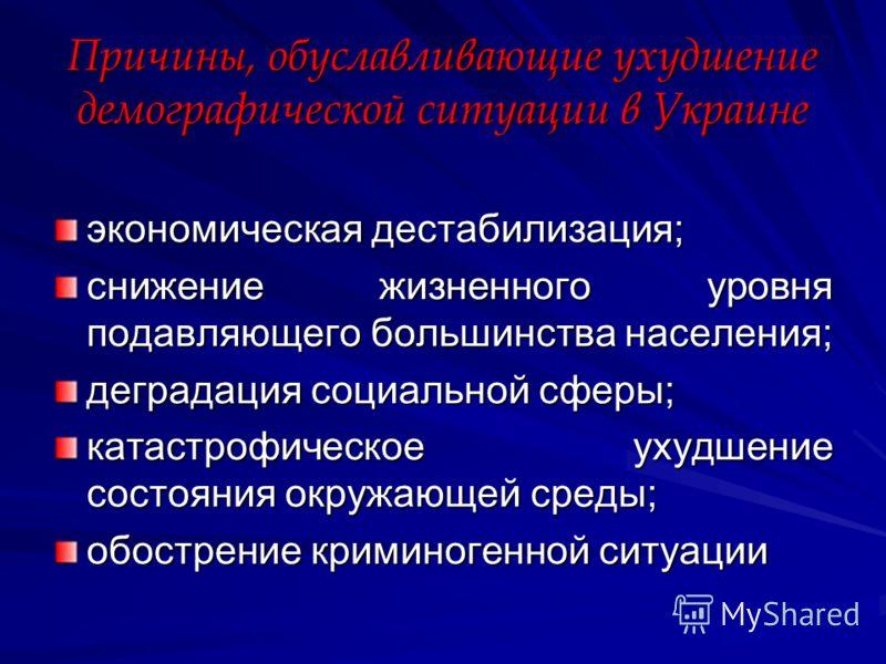 Причины, обуславливающие ухудшение демографической ситуации в Украине экономическая дестабилизация; снижение жизненного уровня подавляющего большинства населения; деградация социальной сферы; катастрофическое ухудшение состояния окружающей среды; обо