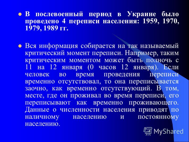 В послевоенный период в Украине было проведено 4 переписи населения: 1959, 1970, 1979, 1989 гг. Вся информация собирается на так называемый критический момент переписи. Например, таким критическим моментом может быть полночь с 11 на 12 января (0 часо
