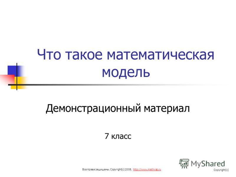 Что такое математическая модель Демонстрационный материал 7 класс Все права защищены. Copyright(c) 2008. http://www.mathvaz.ruhttp://www.mathvaz.ru Copyright(c)