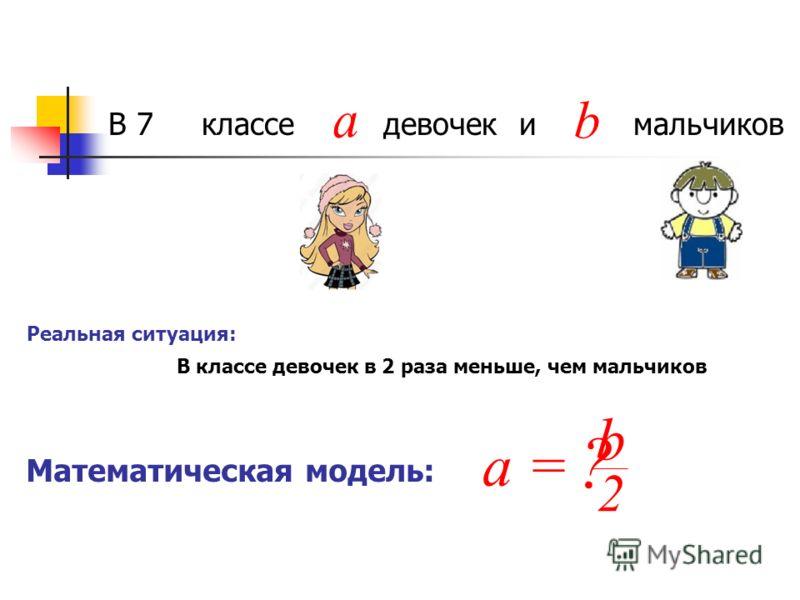 В 7 классе девочек и мальчиков a b Математическая модель: Реальная ситуация: В классе девочек в 2 раза меньше, чем мальчиков ? a = 2 b