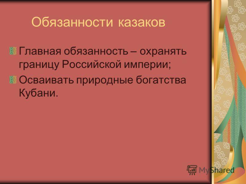 Обязанности казаков Главная обязанность – охранять границу Российской империи; Осваивать природные богатства Кубани.