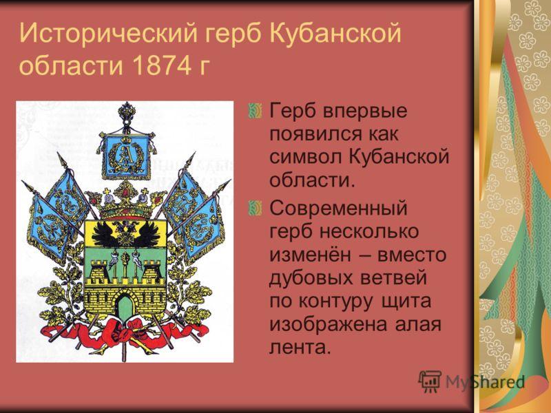 Исторический герб Кубанской области 1874 г Герб впервые появился как символ Кубанской области. Современный герб несколько изменён – вместо дубовых ветвей по контуру щита изображена алая лента.