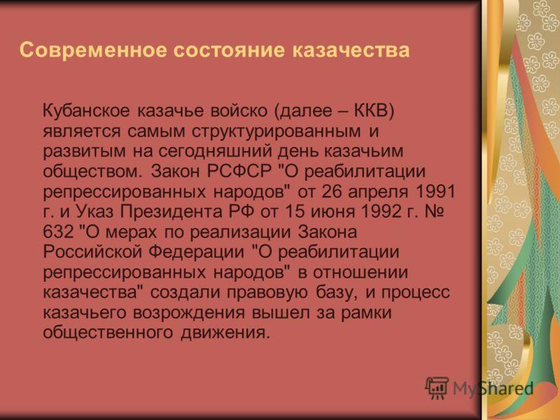 Современное состояние казачества Кубанское казачье войско (далее – ККВ) является самым структурированным и развитым на сегодняшний день казачьим обществом. Закон РСФСР