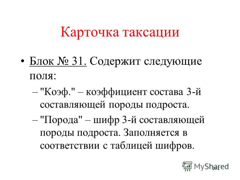 201 Карточка таксации Блок 31. Содержит следующие поля: –Коэф. – коэффициент состава 2-й составляющей породы подроста. –Порода – шифр 2-й составляющей породы подроста. Заполняется в соответствии с таблицей шифров.