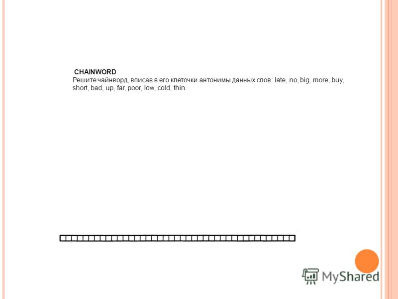 CHAINWORD Решите чайнворд, вписав в его клеточки антонимы данных слов: late, no, big, more, buy, short, bad, up, far, poor, low, cold, thin.