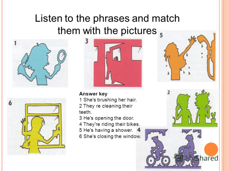 Listen to the phrases and match them with the pictures Answer key 1 She's brushing her hair. 2 They re cleaning their teeth. 3 He's opening the door. 4 They're riding their bikes. 5 He's having a shower. 6 She's closing the window.