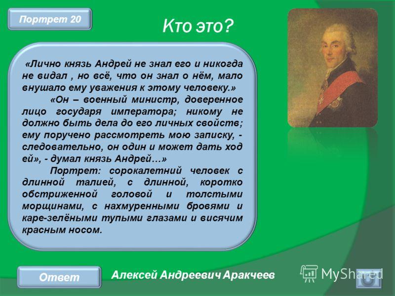 Кто это? Ответ «Лично князь Андрей не знал его и никогда не видал, но всё, что он знал о нём, мало внушало ему уважения к этому человеку.» «Он – военный министр, доверенное лицо государя императора; никому не должно быть дела до его личных свойств; е