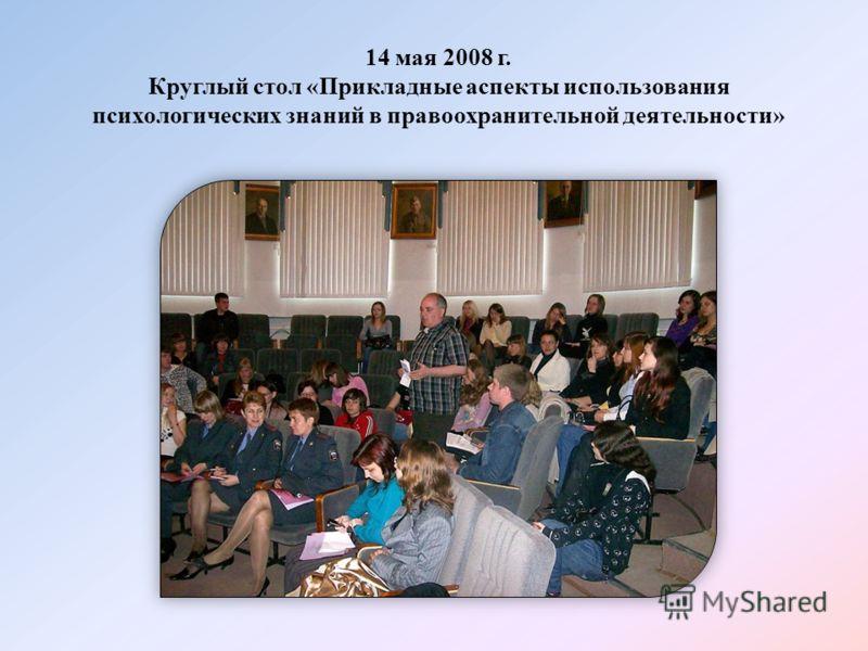 14 мая 2008 г. Круглый стол «Прикладные аспекты использования психологических знаний в правоохранительной деятельности»
