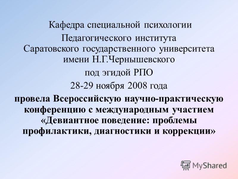 Кафедра специальной психологии Педагогического института Саратовского государственного университета имени Н.Г.Чернышевского под эгидой РПО 28-29 ноября 2008 года провела Всероссийскую научно-практическую конференцию с международным участием «Девиантн