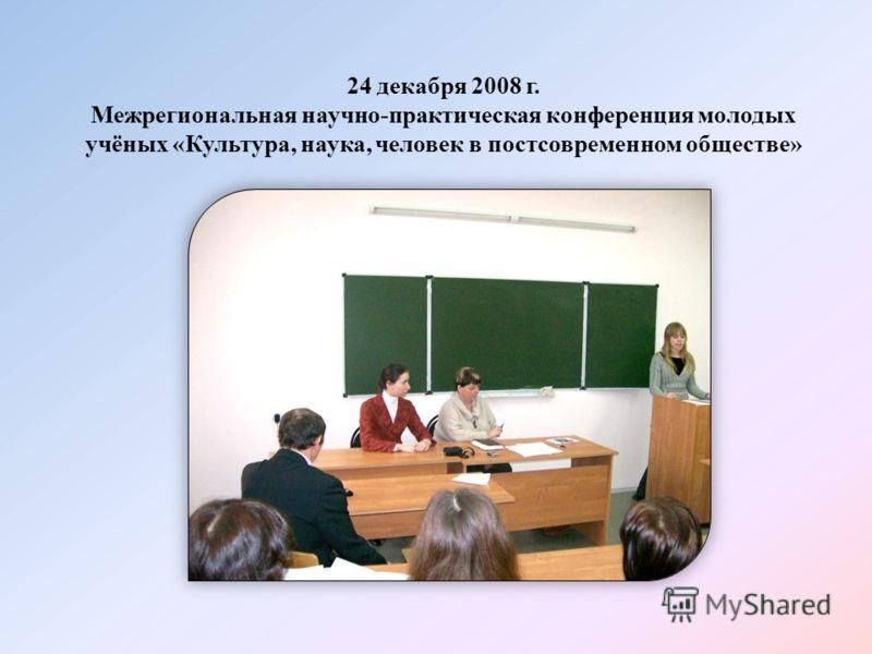 24 декабря 2008 г. Межрегиональная научно-практическая конференция молодых учёных «Культура, наука, человек в постсовременном обществе»