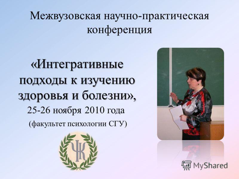 Межвузовская научно-практическая конференция 25-26 ноября 2010 года «Интегративные подходы к изучению здоровья и болезни», (факультет психологии СГУ)
