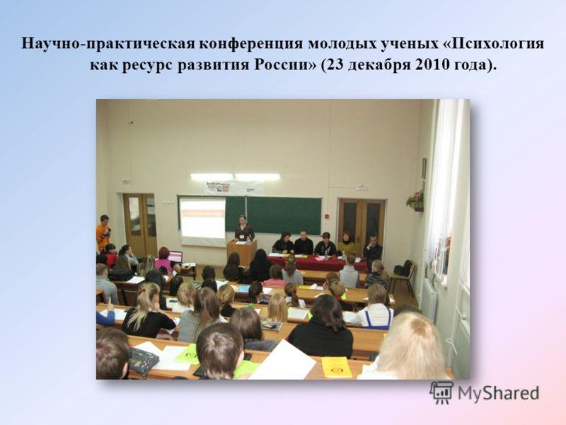 Научно-практическая конференция молодых ученых «Психология как ресурс развития России» (23 декабря 2010 года).
