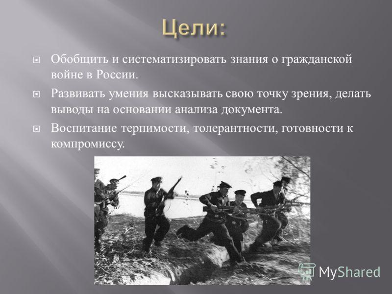 Обобщить и систематизировать знания о гражданской войне в России. Развивать умения высказывать свою точку зрения, делать выводы на основании анализа документа. Воспитание терпимости, толерантности, готовности к компромиссу.