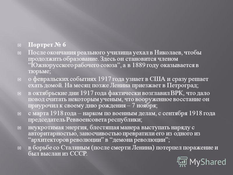 Портрет 6 После окончания реального училища уехал в Николаев, чтобы продолжить образование. Здесь он становится членом Южнорусского рабочего союза, а в 1889 году оказывается в тюрьме ; о февральских событиях 1917 года узнает в США и сразу решает ехат