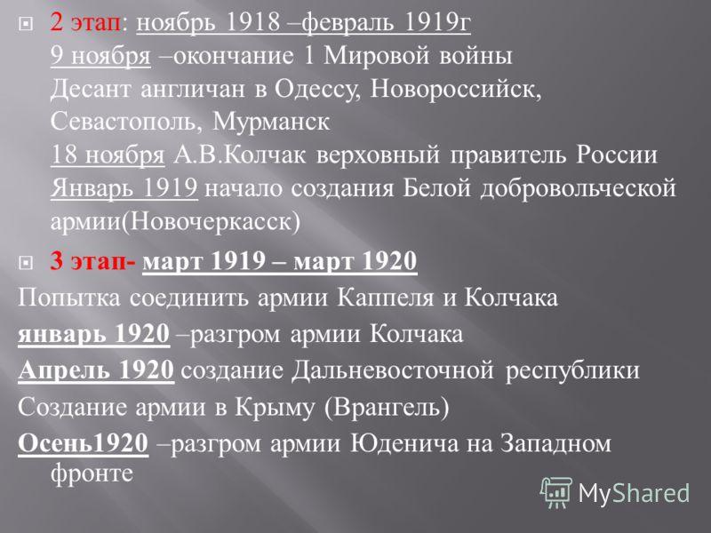 2 этап : ноябрь 1918 – февраль 1919 г 9 ноября – окончание 1 Мировой войны Десант англичан в Одессу, Новороссийск, Севастополь, Мурманск 18 ноября А. В. Колчак верховный правитель России Январь 1919 начало создания Белой добровольческой армии ( Новоч