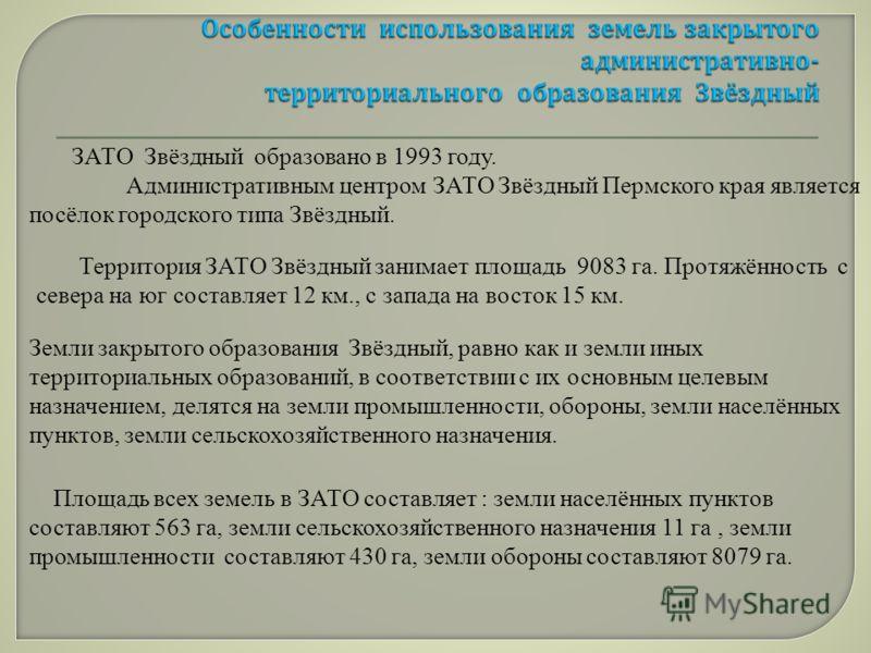 ЗАТО Звёздный образовано в 1993 году. Административным центром ЗАТО Звёздный Пермского края является посёлок городского типа Звёздный. Территория ЗАТО Звёздный занимает площадь 9083 га. Протяжённость с севера на юг составляет 12 км., с запада на вост