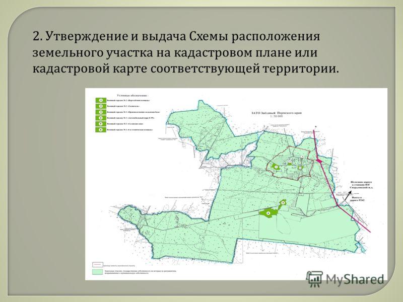 2. Утверждение и выдача Схемы расположения земельного участка на кадастровом плане или кадастровой карте соответствующей территории.