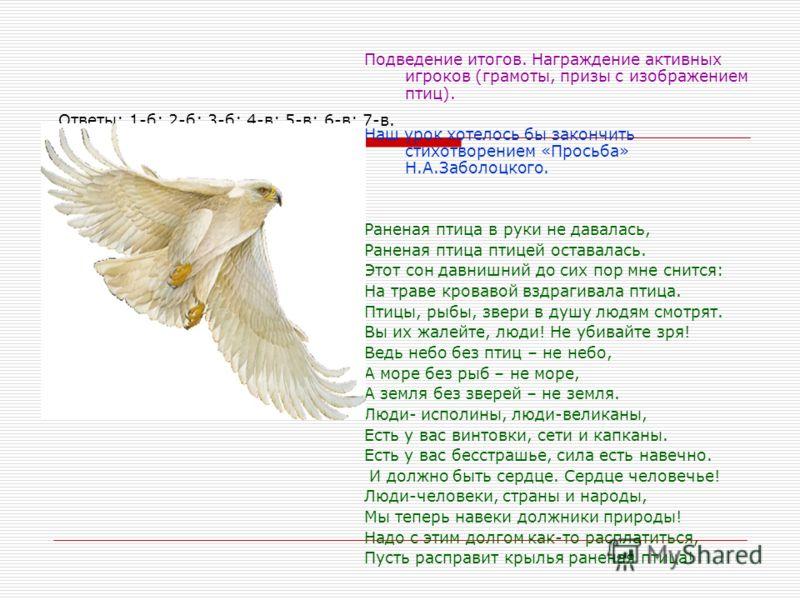 Ответы: 1-б; 2-б; 3-б; 4-в; 5-в; 6-в; 7-в. Подведение итогов. Награждение активных игроков (грамоты, призы с изображением птиц). Наш урок хотелось бы закончить стихотворением «Просьба» Н.А.Заболоцкого. Раненая птица в руки не давалась, Раненая птица