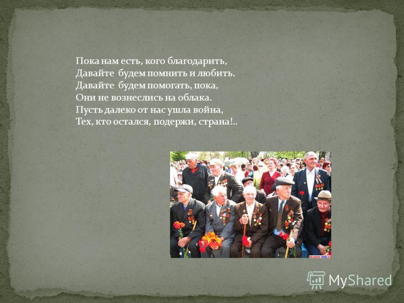 Пока нам есть, кого благодарить, Давайте будем помнить и любить. Давайте будем помогать, пока, Они не вознеслись на облака. Пусть далеко от нас ушла война, Тех, кто остался, подержи, страна!..